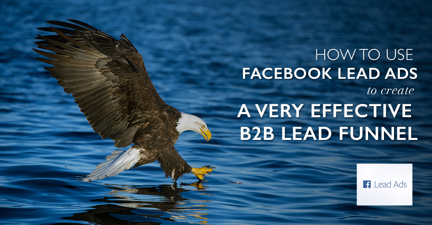 How to use Facebook Lead Ads to create a very effective B2B lead funnel…